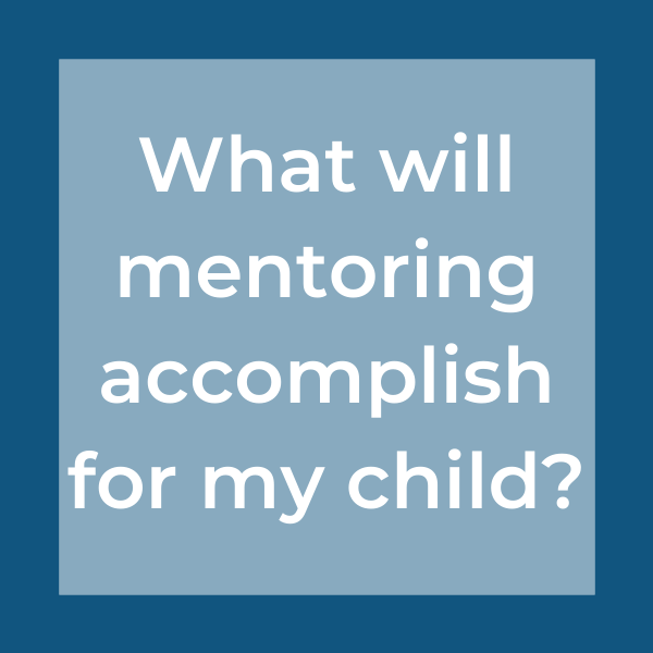 What will mentoring accomplish for my child?